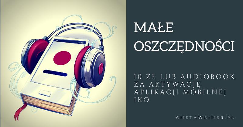 Małe oszczędności: Odbierz 10 zł lub audiobook za aktywację aplikacji IKO